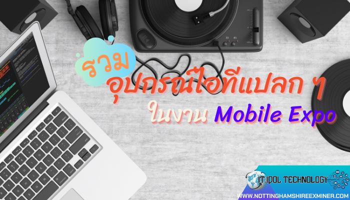 รวมอุปกรณ์ไอทีแปลก ๆ ในงาน Mobile Expo สำหรับงาน Mobile Expo ถือว่าเป็นงานที่มีการนำสินค้าไอทีและ อุปกรณ์ไอทีแปลก ๆ ออกมาจำหน่าย