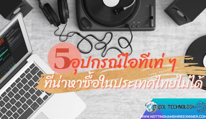 5 อุปกรณ์ไอทีเท่ ๆ ที่น่าหาซื้อในประเทศไทยไม่ได้ อุตสาหกรรมทางด้านคอมพิวเตอร์ มีการคิดค้นนวัตกรรมและสินค้าไอทีใหม่ๆออกมา