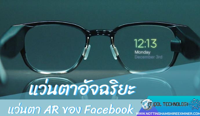 แว่นตา AR ของ Facebook นวัตกรรมในโลก ไปไกลกว่าที่เราคิดมาก การมีแอพพลิเคชั่นดีๆ หรือโทรศัพท์ที่ถ่ายรูปได้ชัดเจน และการมีอินเทอร์เน็ตใช้