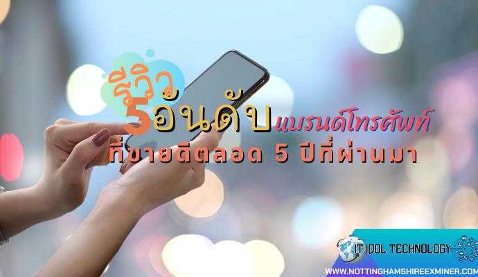 รีวิว 5 อันดับแบรนด์โทรศัพท์มือถือที่ขายดีตลอด 5 ปีที่ผ่านมา โทรศัพท์แต่ละแบรนด์มือถือ ถือว่าเป็นอุปกรณ์ไอทีประเภทหนึ่งที่ทุกคนขาดไม่ได้เลย