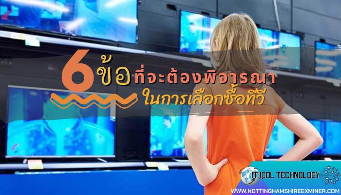 6 ข้อที่จะต้องพิจารณาในการเลือกซื้อทีวี หลายคนอาจจะยังไม่แน่ใจว่า การเลือกซื้อทีวี มาใช้งานในบ้านนั้นเราควรมีหลักเกณฑ์อะไรบ้าง